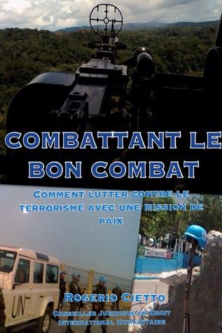 Combattant le Bon Combat: Comment lutter contre le terrorisme avec une mission de paix  by  Rogerio Cietto