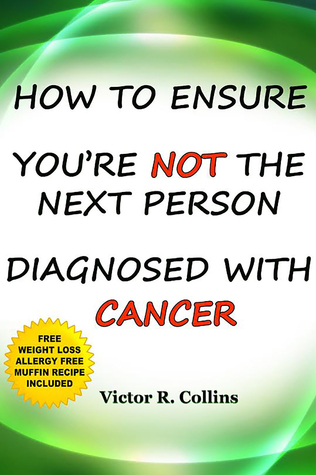 How To Ensure Youre NOT the Next Person Diagnosed With Cancer  by  Victor R. Collins