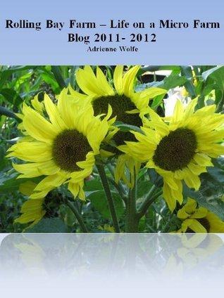 Rolling Bay Farm- Life on a Micro Farm Blog 2011-2012  by  Adrienne Wolfe