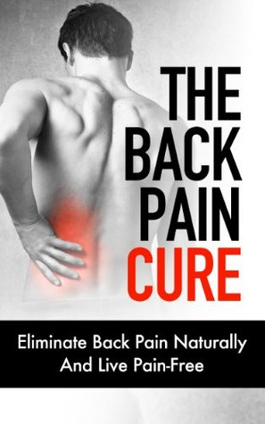 The Back Pain Cure - Eliminate Back Pain Naturally And Live Pain-Free Dr. James Gabriel