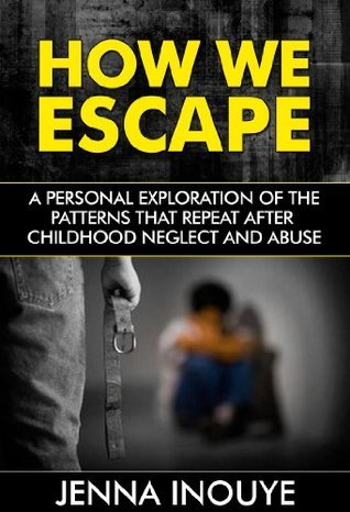 How We Escape: A Personal Exploration of the Patterns that Repeat After Childhood Neglect and Abuse  by  Jenna Inouye