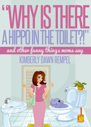 Why Is There a Hippo in the Toilet?! Kimberly Dawn Rempel
