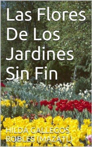 Las Flores De Los Jardines Sin Fin HILDA GALLEGOS ROBLES (MAZATL)