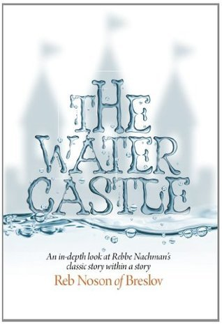 The Water Castle: An in-depth look at Rebbe Nachmans classic story within a story Nachman of Breslov