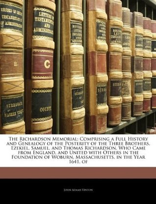 The Richardson Memorial: Comprising a Full History and Genealogy of the Posterity of the Three Brothers, Ezekiel, Samuel, and Thomas Richardson, Who Came from England, and United with Others in the Foundation of Woburn, Massachusetts, in the Year 1641, of John Adams Vinton