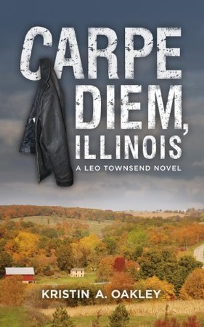 Carpe Diem, Illinois (The Leo Townsend Series) Kristin A. Oakley