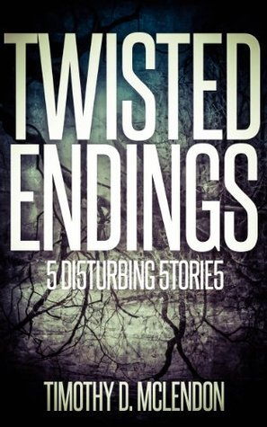 TWISTED ENDINGS: 5 DISTURBING STORIES Timothy D. McLendon