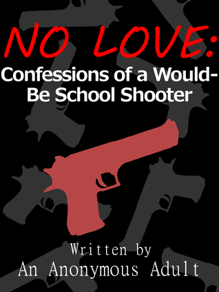 No Love: Confessions of a Would-Be School Shooter  by  An Anonymous Adult