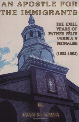 An Apostle for the Immigrants: The Exile Years of Father Felix Varela y Morales, 1823-1853  by  Juan M. Navia