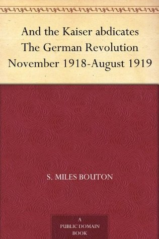 And the Kaiser abdicates The German Revolution November 1918-August 1919 S. Miles Bouton