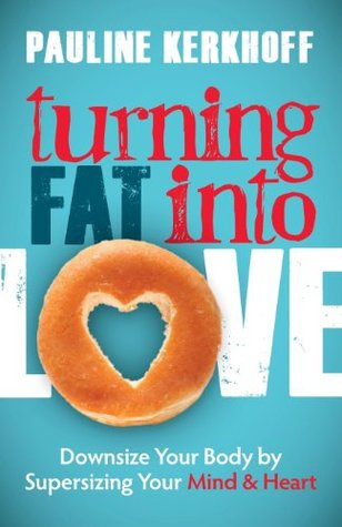 Turning Fat Into Love: Downsize Your Body  by  Supersizing Your Mind & Heart by Pauline Kerkhoff