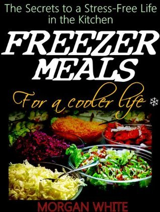 Freezer Meals for a Cooler Life: The Secrets to a Stress-Free Life in the Kitchen  by  Morgan White