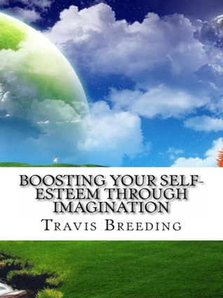Boosting Your Self-Esteem Through Imagination  by  Travis Breeding