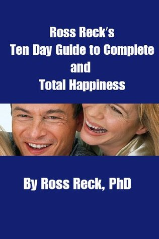 Ross Recks Ten Day Guide to Complete and Total Happiness  by  Ross Reck