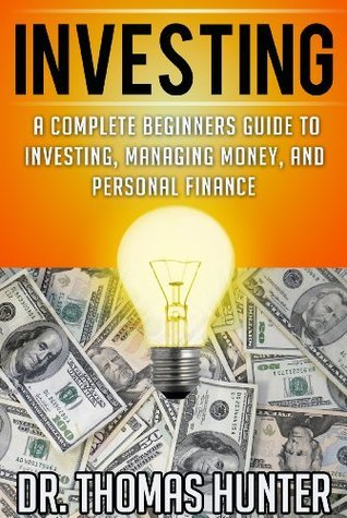 INVESTING: A Complete Beginners Guide to Investing, Managing Money, and Personal Finance (Investing Books, Investing for Beginners, Investing in Stocks) Thomas Hunter