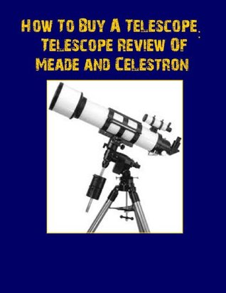 How To Buy A Telescope: Telescope Review of Meade and Celestron  by  Jack Louis
