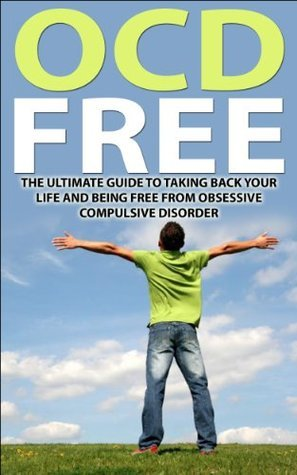 OCD Free: The Ultimate Guide To Taking Back Your Life and Being Free from Obsessive Compulsive Disorder Jim Hall