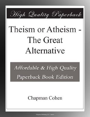 Theism or Atheism - The Great Alternative  by  Chapman Cohen