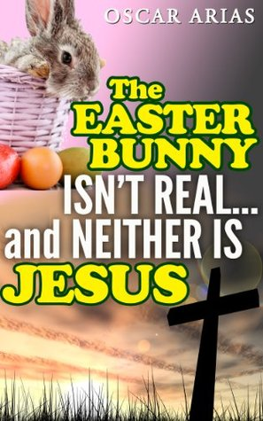 The Easter Bunny isnt Real...and Neither is Jesus: The pagan orgins of Easter and the invention of Jesus  by  Oscar Arias