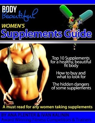 Body Beautiful - Womens Supplements Guide: Top 10 Supplements for Women and What to Look For When Buying Supplements Ivan Kalinin