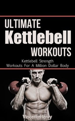 Ultimate Kettlebell Workouts - Kettlebell Strength Workouts For A Million Dollar Body Vincent Henry