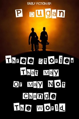 Three Stories That May Or May Not Change The World  by  P Dugan