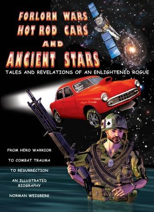 Forlorn Wars, Hot Rod Cars and Ancient Stars: Tales and Revelations of an Enlightened Rogue  by  Norman Weisberg