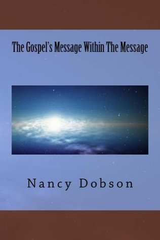 The Gospels Message Within The Message  by  Nancy Dobson