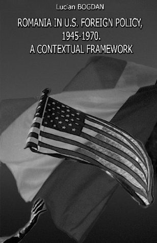 Romania in U.S. Foreign Policy, 1945-1970. A Contextual Framework  by  Lucian Bogdan