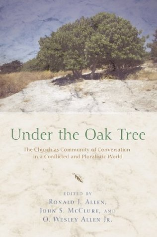 Under the Oak Tree: The Church as Community of Conversation in a Conflicted and Pluralistic World  by  Ronald J. Allen