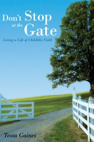 Dont Stop at the Gate: Living a Life of Childlike Faith Tessa Gaines