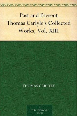 Past and Present Thomas Carlyles Collected Works, Vol. XIII. Thomas Carlyle