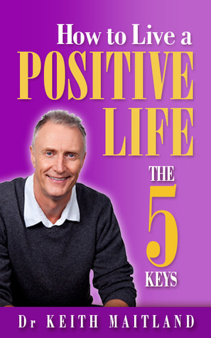 How to Live a Positive Life - The 5 Keys  by  Keith H. Maitland