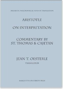 Aristotle On Interpretation: Commentary  by  St. Thomas and Caejtan (Medieval Philosophical Texts in Translation, No 11) by Thomas Aquinas