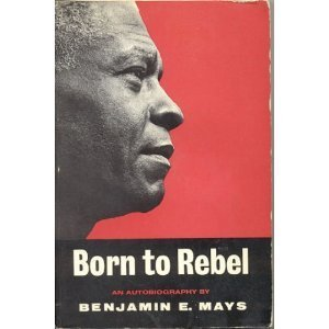 Born to Rebel Benjamin E. Mays