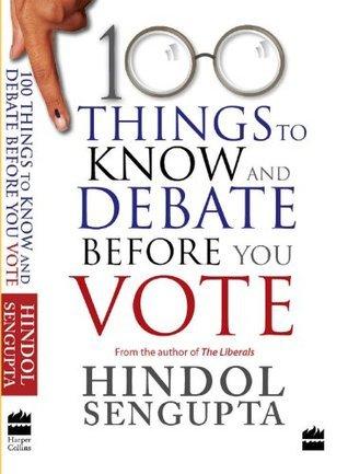 100 THINGS TO KNOW AND DEBATE BEFORE YOU VOTE  by  Hindol Sengupta