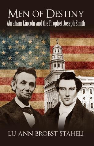 Men of Destiny: Abraham Lincoln and the Prophet Joseph Smith LuAnn Brobst Staheli