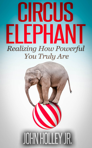 Circus Elephant: Realizing How Powerful You Truly Are John Holley Jr.