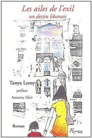 Les ailes de lexil - Un destin Libanais Tanya Leroy
