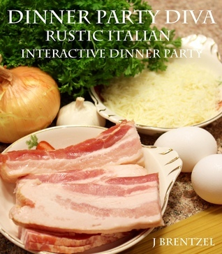 Dinner Party Diva A Rustic Italian Interactive Dinner Party Guide J Brentzel