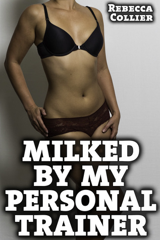 Milked By My Personal Trainer  by  Rebecca Collier