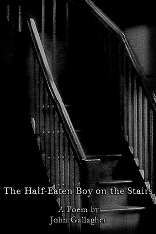 The Half-Eaten Boy on the Stairs: A Poem John P. Gallagher