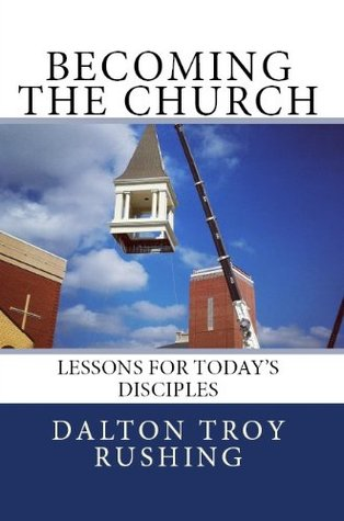 Becoming the Church: Lessons for Todays Disciples  by  Dalton Troy Rushing