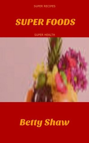 Super Foods - Super Recipes - Super Health  by  Betty Shaw