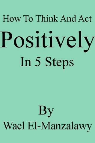 How To Think And Act Positively In 5 Steps  by  Wael El-Manzalawy