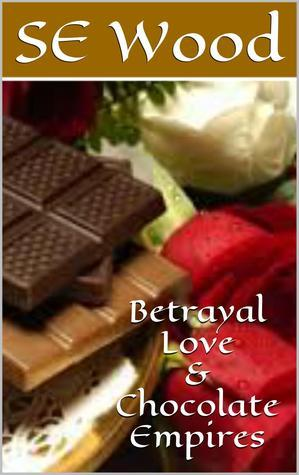 Betrayal, Love And Chocolate Empires  by  SE Wood