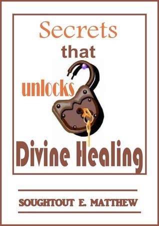 Secrets That Unlocks Divine Healing Soughtout E. Matthew