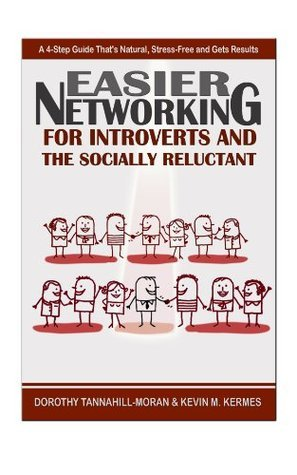 Easier Networking For the Introvert and Socially Reluctant: A 4-Step Guide Thats Natural, Stress-Free and Gets Results  by  Dorothy Tannahill-Moran