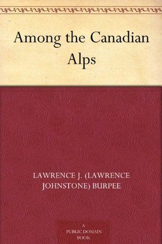 Among the Canadian Alps Lawrence J. (Lawrence Johnstone) Burpee