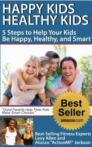 Happy Kids, Healthy Kids 5 Steps to Help Your Kids Be Happy, Healthy, and Smart Lexy Allen